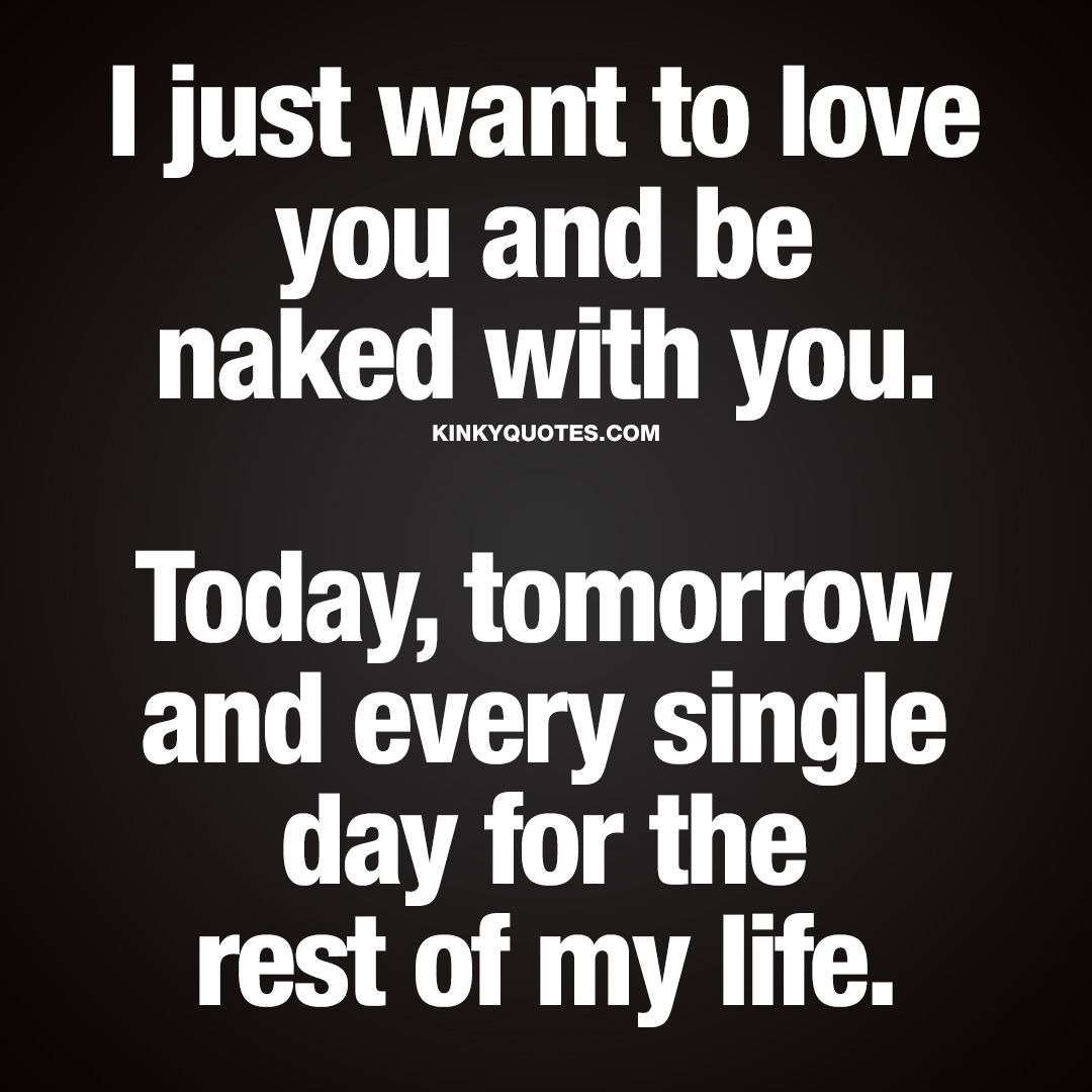 I Just Want To Love You And Be With You Today Tomorrow And Every Single Day For The Rest Of My Life Enjoy The Worlds Best Naughty Love Quotes
