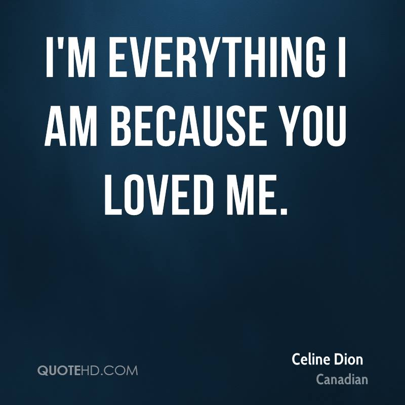 Im Everything I Am Because You Loved Me