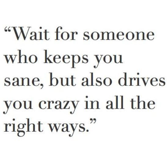 Wait For Someone Who Keeps You Sane But Also Drives You Crazy In All The Right Ways I Always Tell Him He Keeps Me Sane