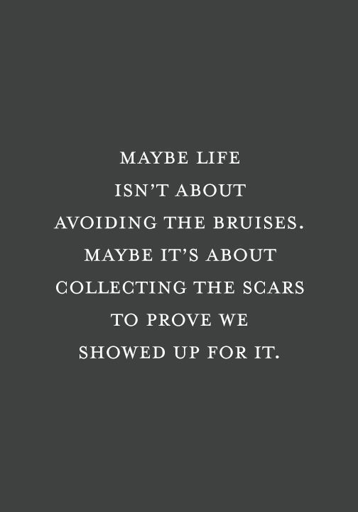 Maybe Life Isnt About Avoiding The Bruises Maybe Its About Collecting The Scars