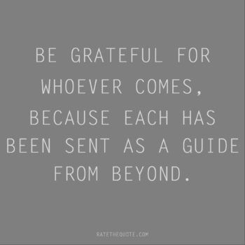 Rumi Quote Be Grateful For Whoever Comes Because Each Has Been Sent As A Guide