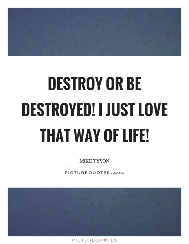 Destroy Or Be Destroyed I Just Love That Way Of Life Picture Quote