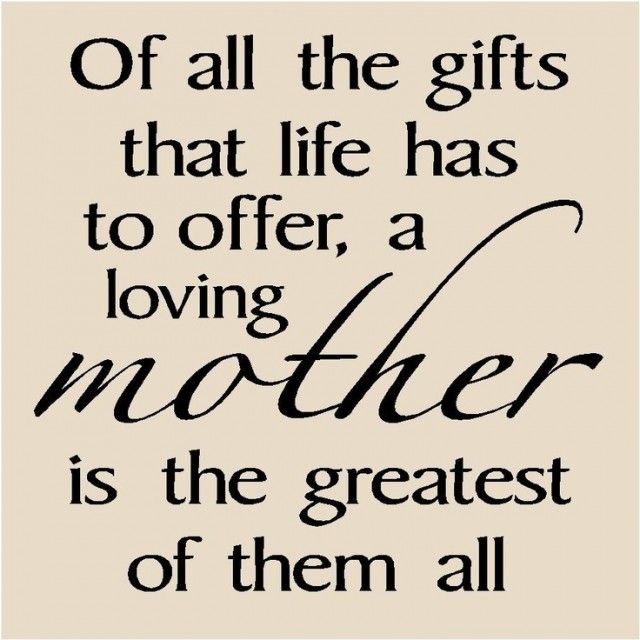 Of All The Gifts That Life Has To Offer A Loving Mother Is The Greatest Of Them All I Love My Mom Forever And Ill Love You For Always