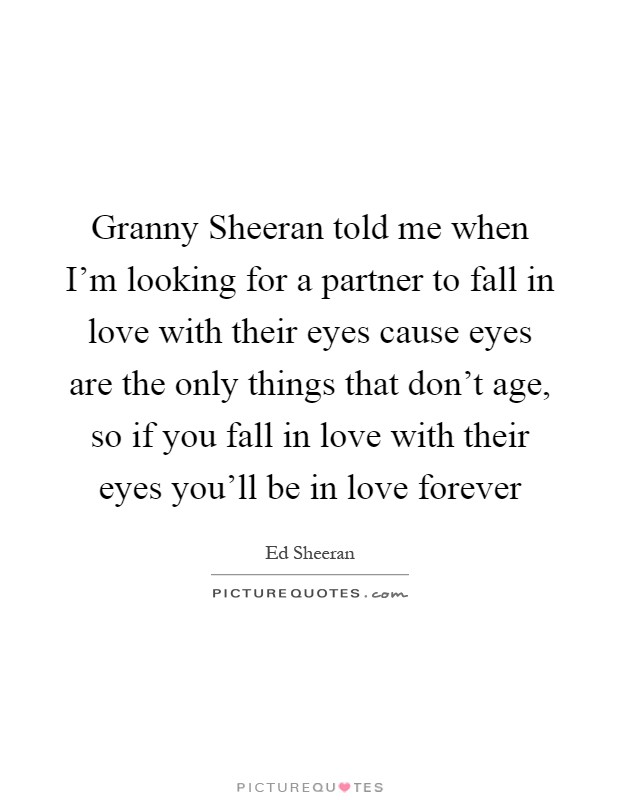 Granny Sheeran Told Me When Im Looking For A Partner To Fall In Love With Their Eyes Cause Eyes Are The Only Things That Dont Age So If You Fall In Love