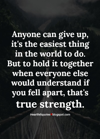 Anyone Can Give Up Its The Easiest Thing In The World To Do But To Hold It Together When Everyone Else Would Understand If You Fell Apart