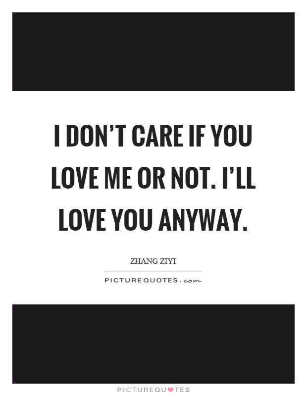 I Dont Care If You Love Me Or Not Ill Love