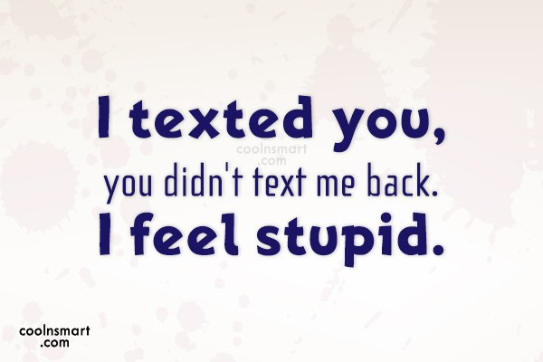 Being Ignored Quote I Texted You You Didnt Text Me