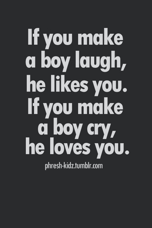 If You Make A Boy Laugh He Likes You If You Make A Boy Cry He Loves You Life Quote