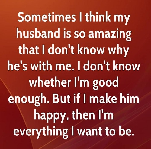 Sometimes I Think My Husband Is So Amazing That I Dont Know Why Im Good Enough Love Quotes