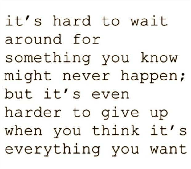 Its Hard To Wait Around For Something You Know Might Never Happen But Its Even