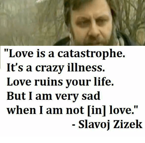 Crazy Life And Love Love Is A Catastrophe Its A Crazy Illness Love Ruins Your Life But I Am Very Sad When I Am Not In Love Slavoj Zizek