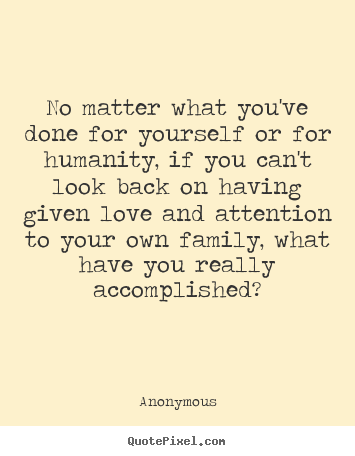 Anonymous Picture Quotes No Matter What Youve Done For Yourself Or For Humanity