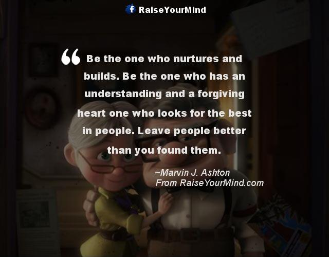 Be The One Who Has An Understanding And A Forgiving Heart One Who Looks For The Best In People Leave People Better Than You Found