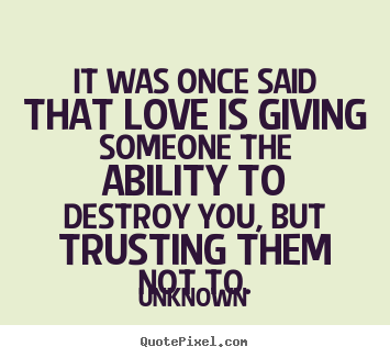 It Was Once Said That Love Is Giving Someone The Ability To Destroy Unknown