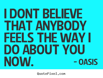 Oasis Pictures Sayings I Dont Believe That Anybody Feels The Way I Do About You Quotes About Love I
