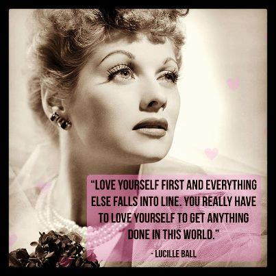 As Long As You Love Yourself Everything Else Falls Into Place And The Only Way You Can Love Anyone Else Is To Love Yourself Lucille Ball