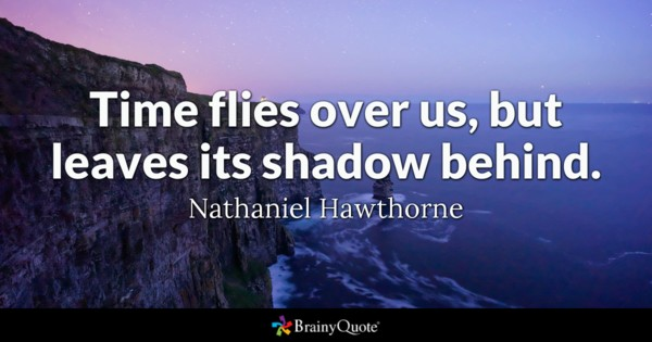 Time Flies Over Us But Leaves Its Shadow Behind Nathaniel Hawthorne