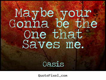 Maybe Your Gonna Be The One That Saves Me Oasis Greatest Love Quote
