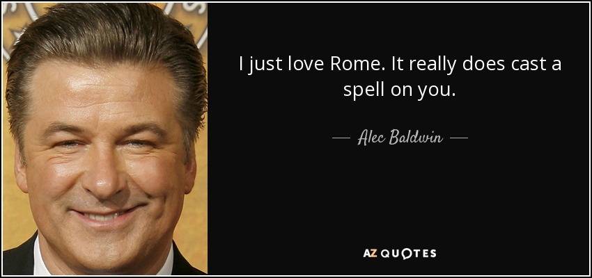 I Just Love Rome It Really Does Cast A Spell On You Alec