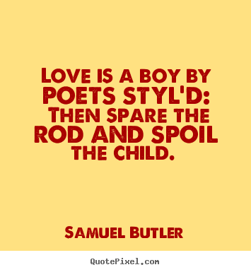 Love Is A Boy By Poets Styld Then Spare The Rod And Spoil