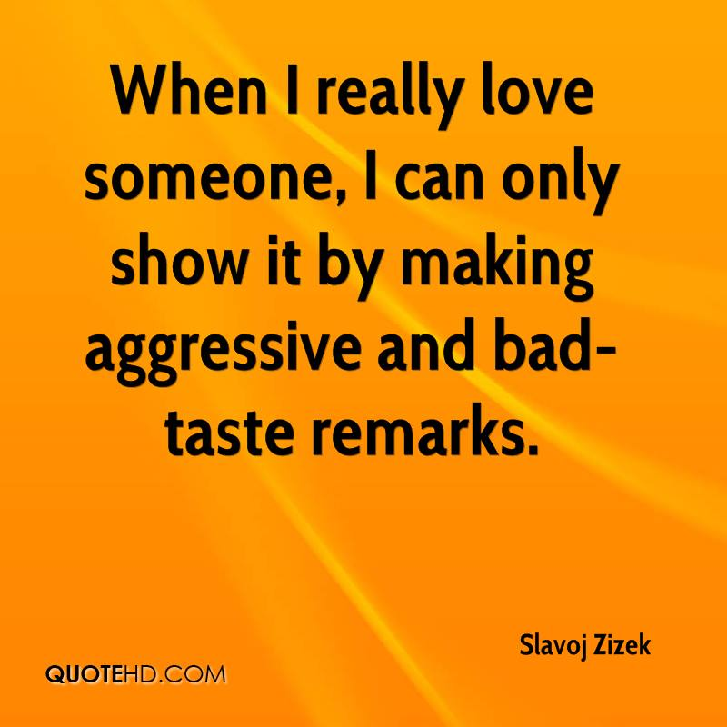 Slavoj Zizek Quotes  C B When I Really Love Someone I Can Only Show It By Making Aggressive And Bad