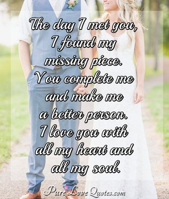 The Day I Met You I Found My Missing Piece You Complete Me And Make Me A Better Person I Love You With All My Heart And All My Soul Anonymous