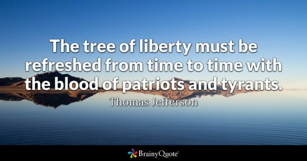 The Tree Of Liberty Must Be Refreshed From Time To Time With The Blood Of Patriots