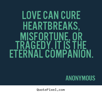 Love Can Cure Heartbreaks Misfortune Or Tragedy It Is The Anonymous