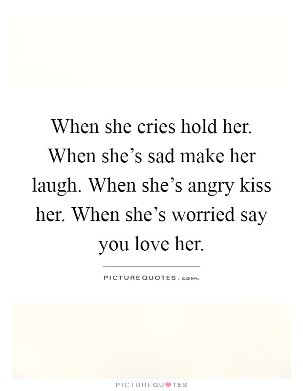 When She Cries Hold Her When Shes Sad Make Her Laugh When Shes Angry Share Love Her Quotes