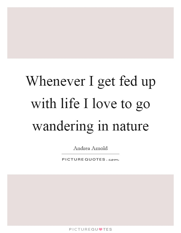 Whenever I Get Fed Up With Life I Love To Go Wandering In Nature Picture Quote