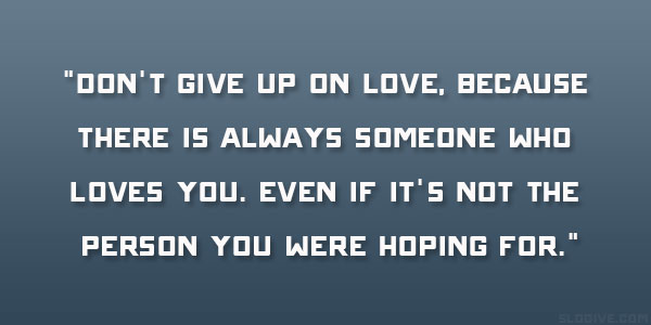 Dont Give Up On Love Because There Is Always Someone Who Loves You Even If Its Not The Person You Were Hoping For