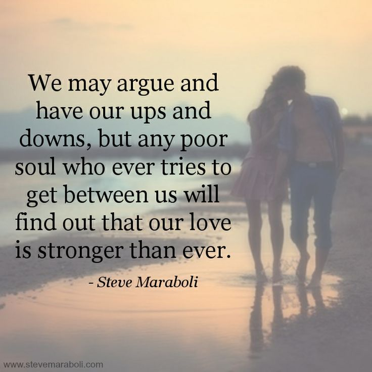 We May Argue And Have Our Ups And Downs But Any Poor Soul Who Ever Tries To Get Between Us Will Find Out That Our Love Is Stronger Than Ever
