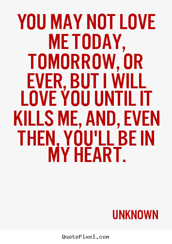 You May Not Love Me Today Tomorrow Or Ever But I Will Love