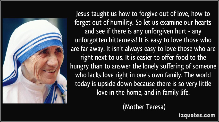 Jesus Taught Us How To Forgive Out Of Love How To Forget Out Of Humility More Mother Teresa Quotes