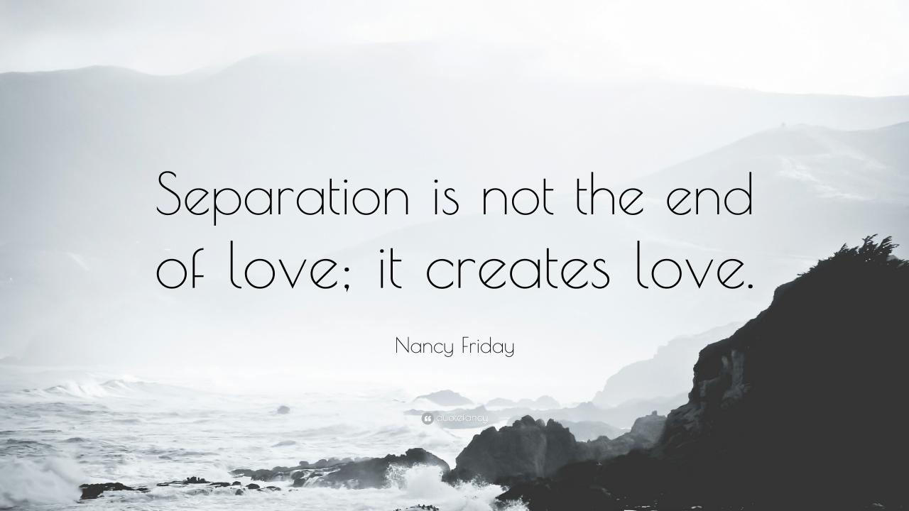 Nancy Friday Quote Separation Is Not The End Of Love It Creates Love