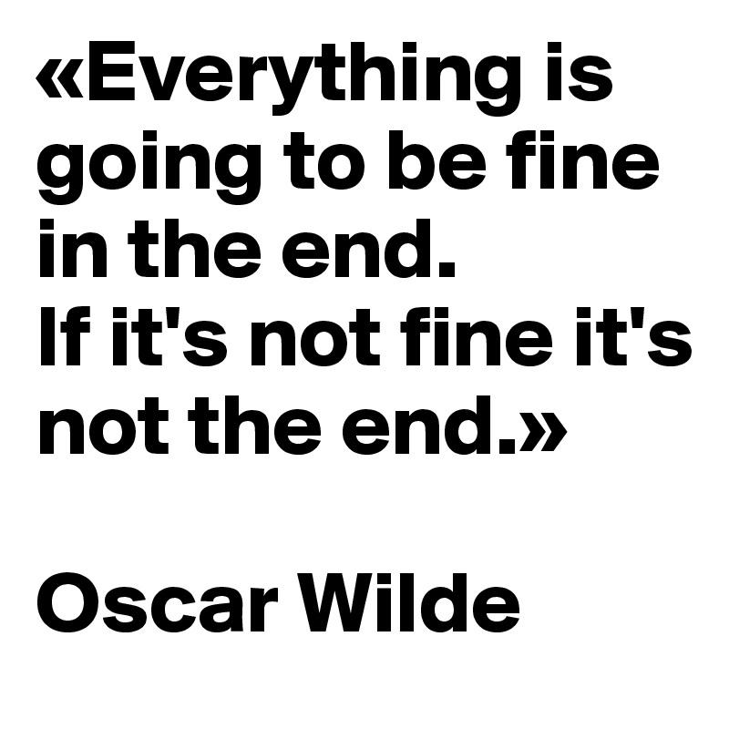 Am Ende Wird Alles Gut Und Wenn Es Nicht Gut Wird Ist Es Noch Nicht Das Ende Oscar Wilde Angeblich