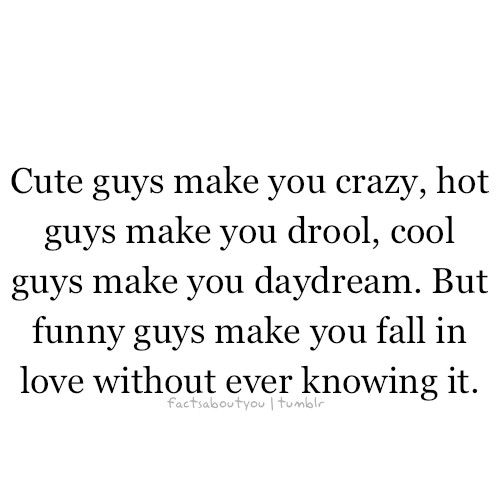 Cute Guys Make You Crazy Guys Make You Drool Cool Guys Make You Daydream But Funny Guys Make You Fall In Love Without Ever Knowing It