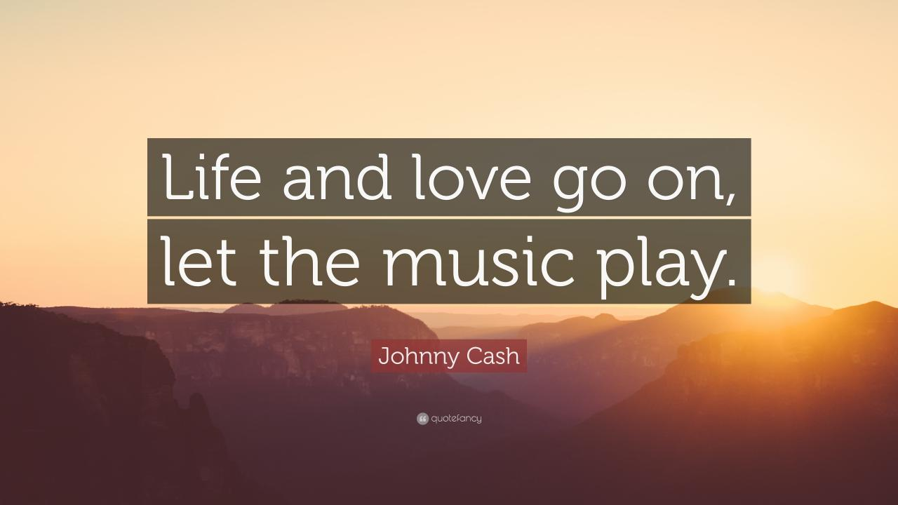 Johnny Cash Quote Life And Love Go On Let The Music Play