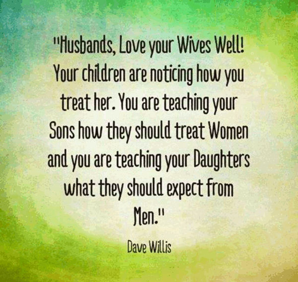 Husbands Love Your Wife Well Your Children Are Noticing How You Treat Her You Are Teaching Your Sons How To Treat Women And You Are Teaching Your