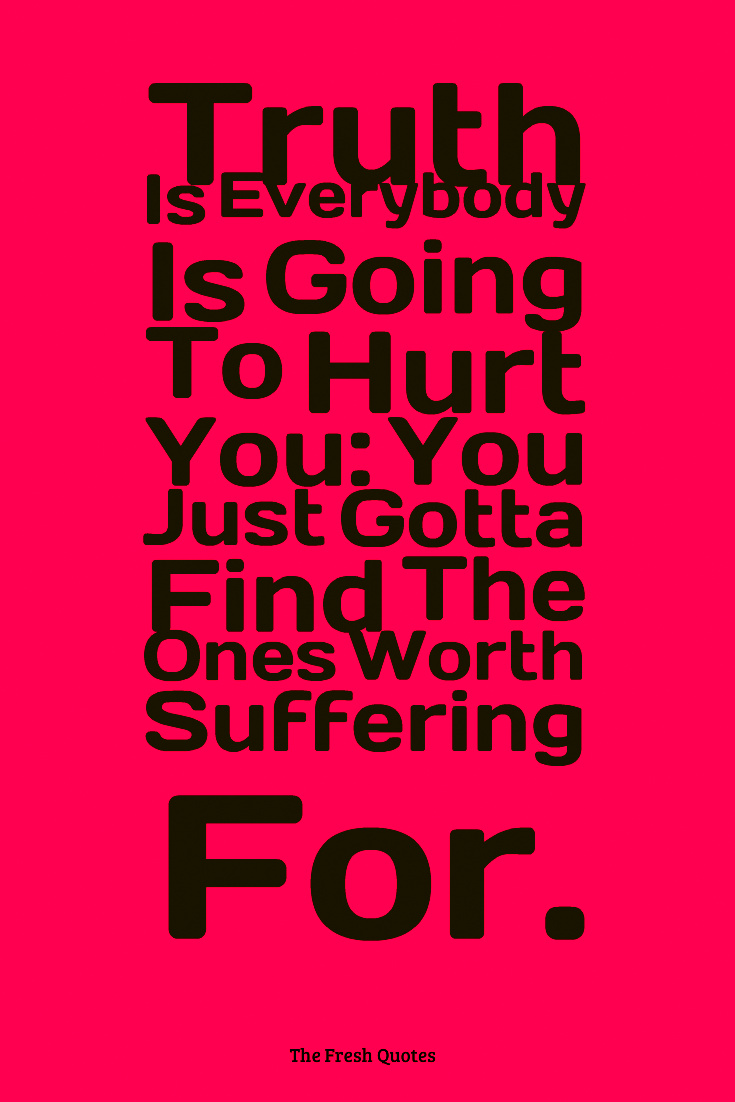 Love Hurt Quotes Truth Is Everybody Is Going To Hurt You You Just Gotta Find The Ones Worth Suffering For Bob Marley