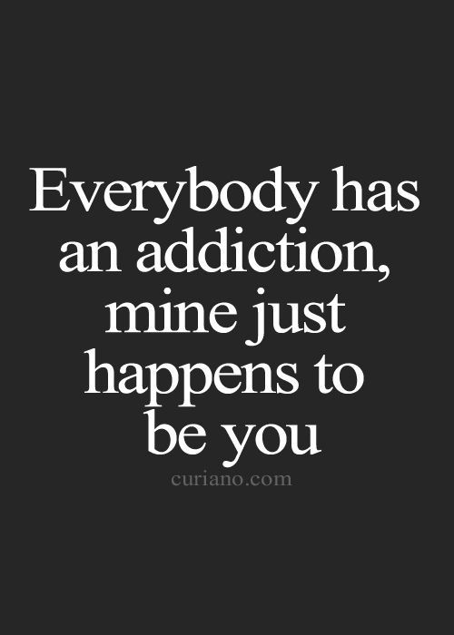 Everybody Has An Addiction Mine Just Happens To Be You