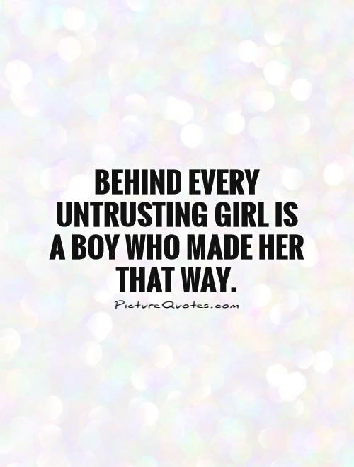 Cheating Boyfriend Quotes Behind Every Untrusting Girl Is A Boy Who Made Her That Way Picture Quote