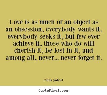 Curtis Judalet Picture Quotes Love Is As Much Of An Object As An Obsession Everybody Love Sayings