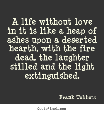 A Life Without Love In It Is Like A Heap Of Ashes Frank Tebbets
