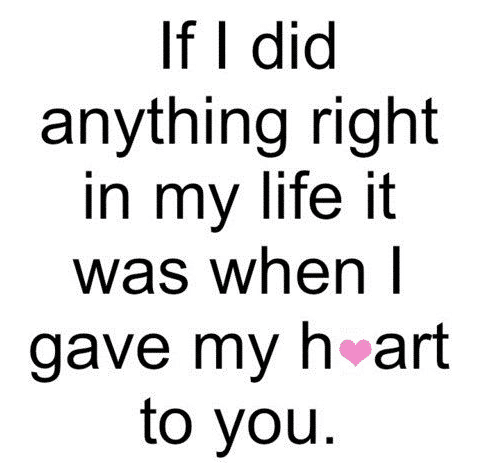 If I Did Anything Right In My Life It Was When I Gave You My Heart Heart Love Quotes For Him