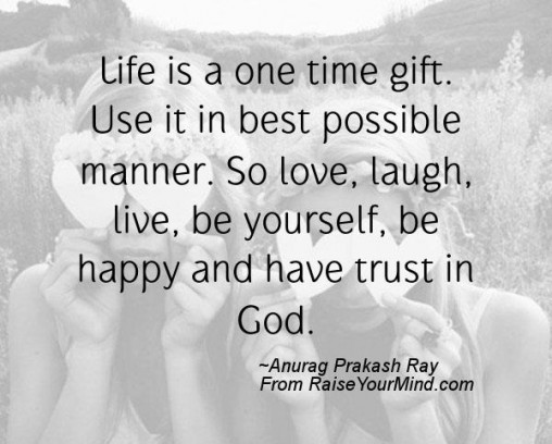 Life Is A One Time Gift Use It In Best Possible Manner So Love Laugh Live Be Yourself Be Happy And Have Trust In
