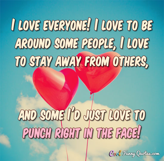 I Love Everyone I Love To Be Around Some People I Love To Stay
