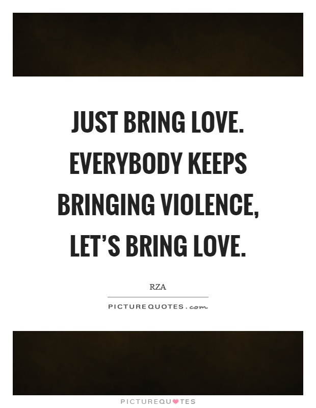 Just Bring Love Everybody Keeps Bringing Violence Lets Bring Love Picture Quote