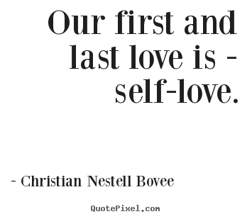 Love Quotes Our First And Last Love Is Self Love