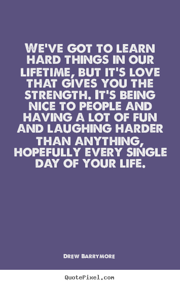 Drew Barrymore Picture Quotes Weve Got To Learn Hard Things In Our Lifetime